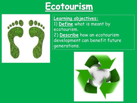 Ecotourism Learning objectives: 1) Define what is meant by ecotourism. 2) Describe how an ecotourism development can benefit future generations.