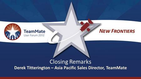 Closing Remarks Derek Titterington – Asia Pacific Sales Director, TeamMate.