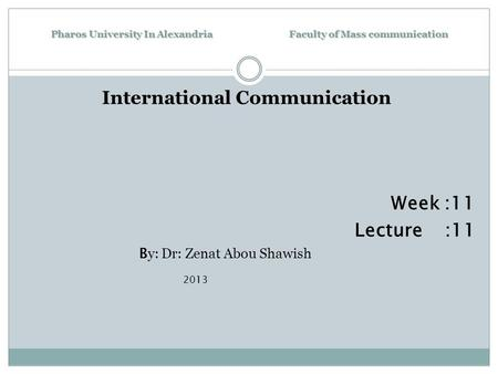 Pharos University In Alexandria Faculty of Mass communication International Communication Week :11 Lecture :11 B y: Dr: Zenat Abou Shawish 2013.