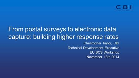 From postal surveys to electronic data capture: building higher response rates Christopher Taylor, CBI Technical Development Executive EU BCS Workshop.