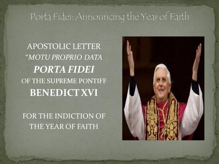 "APOSTOLIC LETTER ""MOTU PROPRIO DATA PORTA FIDEI OF THE SUPREME PONTIFF BENEDICT XVI FOR THE INDICTION OF THE YEAR OF FAITH."
