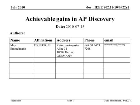 Doc.: IEEE 802.11-10/0922r1 Submission July 2010 Marc Emmelmann, FOKUSSlide 1 Achievable gains in AP Discovery Date: 2010-07-15 Authors: