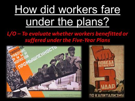 How did workers fare under the plans? L/O – To evaluate whether workers benefitted or suffered under the Five-Year Plans.