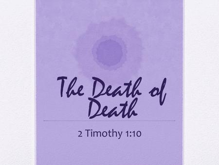 The Death of Death 2 Timothy 1:10.
