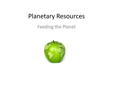 Planetary Resources Feeding the Planet. Key Question Are the agricultural methods of industrialized countries compatible with the nutritional needs.