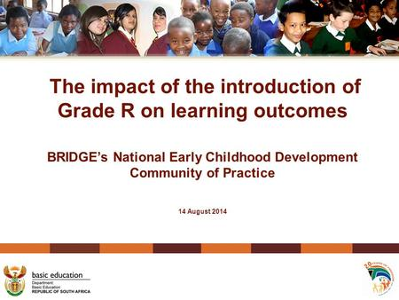 The impact of the introduction of Grade R on learning outcomes BRIDGE's National Early Childhood Development Community of Practice 14 August 2014.