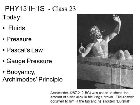 PHY131H1S - Class 23 Today: Fluids Pressure Pascal's Law Gauge Pressure Buoyancy, Archimedes' Principle Archimedes (287-212 BC) was asked to check the.