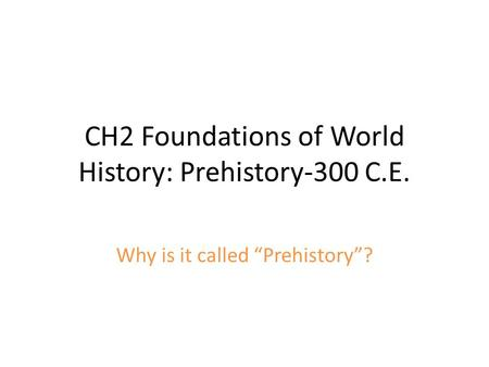 "CH2 Foundations of World History: Prehistory-300 C.E. Why is it called ""Prehistory""?"