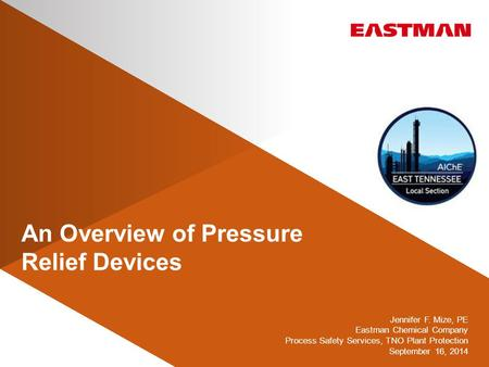 An Overview of Pressure Relief Devices Jennifer F. Mize, PE Eastman Chemical Company Process Safety Services, TNO Plant Protection September 16, 2014.