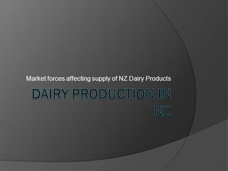Market forces affecting supply of NZ Dairy Products.