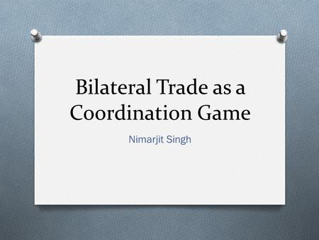 Bilateral Trade as a Coordination Game Nimarjit Singh.