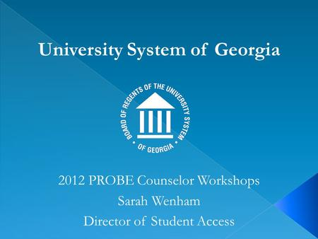 University System of Georgia 2012 PROBE Counselor Workshops Sarah Wenham Director of Student Access.