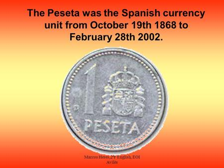 Marcos Heres,2ºF English, EOI Avilés The Peseta was the Spanish currency unit from October 19th 1868 to February 28th 2002.
