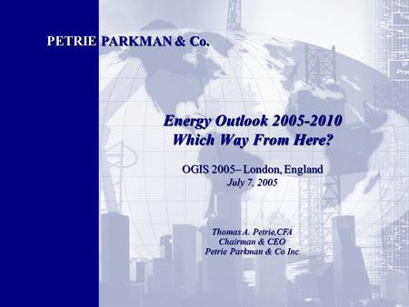 1 Energy Outlook 2005-2010 Which Way From Here? OGIS 2005– London, England July 7, 2005 PETRIE PARKMAN & Co. Thomas A. Petrie,CFA Chairman & CEO Petrie.