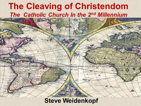 Steve Weidenkopf The Cleaving of Christendom The Catholic Church In the 2 nd Millennium.