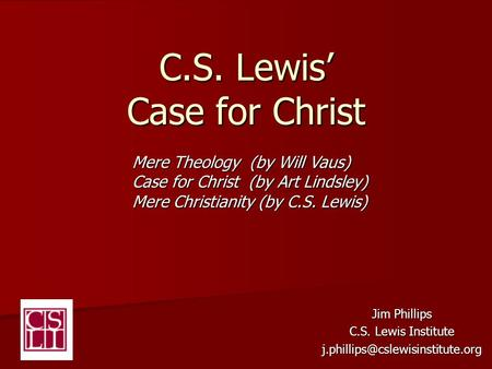 C.S. Lewis' Case for Christ Jim Phillips C.S. Lewis Institute Mere Theology (by Will Vaus) Case for Christ (by Art Lindsley)