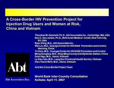A Cross-Border HIV Prevention Project for Injection Drug Users and Women at Risk, China and Vietnam Theodore M. Hammett, Ph.D., Abt Associates Inc., Cambridge,
