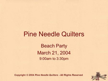 Pine Needle Quilters Beach Party March 21, 2004 9:00am to 3:30pm Copyright © 2004 Pine Needle Quilters - All Rights Reserved.