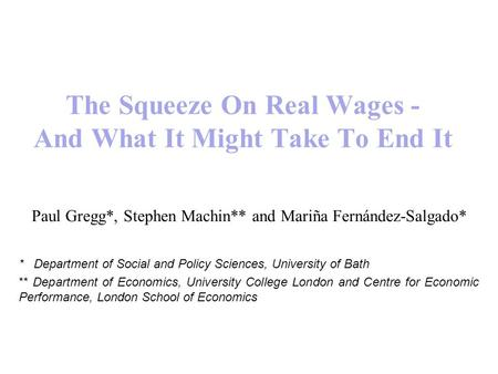 The Squeeze On Real Wages - And What It Might Take To End It Paul Gregg*, Stephen Machin** and Mariña Fernández-Salgado* * Department of Social and Policy.