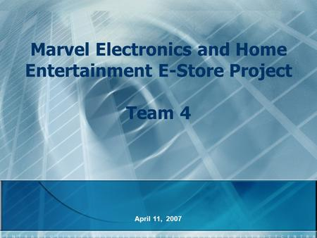 Marvel Electronics and Home Entertainment E-Store Project Team 4 April 11, 2007.