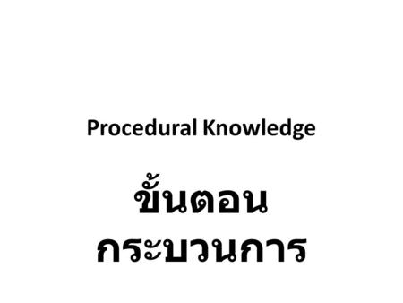 "Procedural Knowledge ขั้นตอน กระบวนการ. Procedural knowledge or know-how is the knowledge of how to perform some task. It focuses on the ""way"" needed."