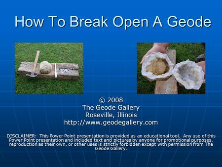 How To Break Open A Geode © 2008 The Geode Gallery Roseville, Illinois  DISCLAIMER: This Power Point presentation is provided.