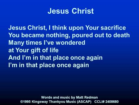 Jesus Christ Jesus Christ, I think upon Your sacrifice You became nothing, poured out to death Many times I've wondered at Your gift of life And I'm in.