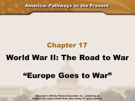 "America: Pathways to the Present Chapter 17 World War II: The Road to War ""Europe Goes to War"" Copyright © 2005 by Pearson Education, Inc., publishing."