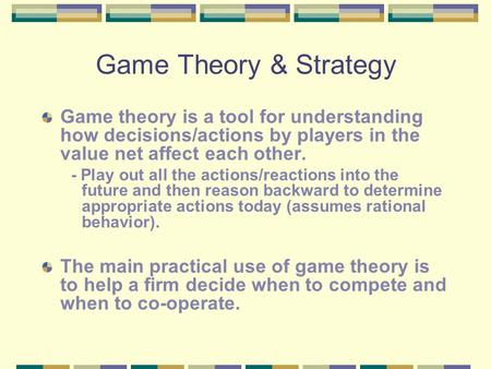 Game Theory & Strategy Game theory is a tool for understanding how decisions/actions by players in the value net affect each other. - Play out all the.