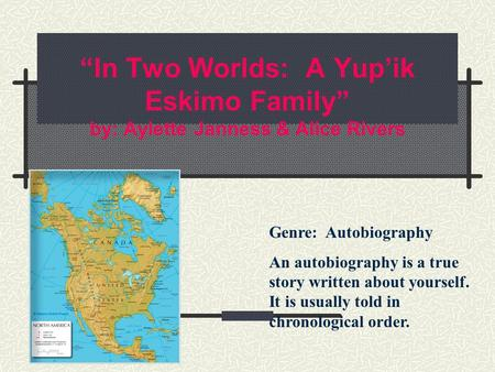 """In Two Worlds: A Yup'ik Eskimo Family"" by: Aylette Janness & Alice Rivers Genre: Autobiography An autobiography is a true story written about yourself."