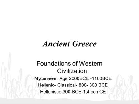 Ancient Greece Foundations of Western Civilization Mycenaean Age 2000BCE -1100BCE Hellenic- Classical- 800- 300 BCE Hellenistic-300-BCE-1st cen CE.
