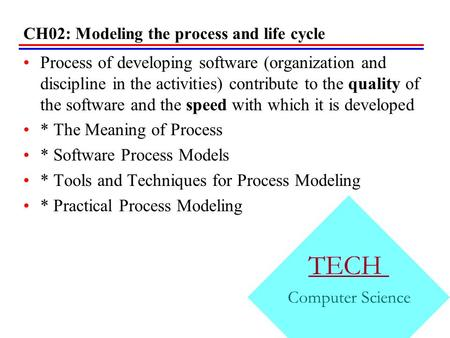 CH02: Modeling the process and life cycle Process of developing software (organization and discipline in the activities) contribute to the quality of the.