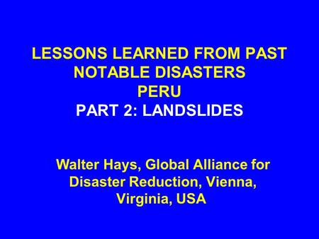 LESSONS LEARNED FROM PAST NOTABLE DISASTERS PERU PART 2: LANDSLIDES Walter Hays, Global Alliance for Disaster Reduction, Vienna, Virginia, USA.