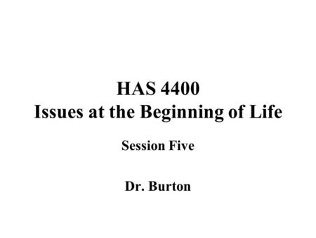HAS 4400 Issues at the Beginning of Life Session Five Dr. Burton.