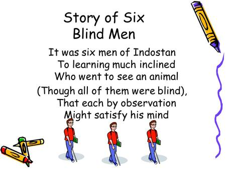 Story of Six Blind Men It was six men of Indostan To learning much inclined Who went to see an animal (Though all of them were blind), That each by observation.