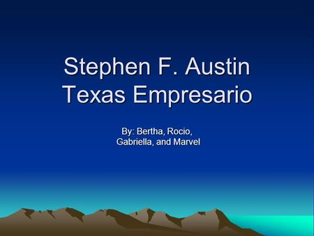 Stephen F. Austin Texas Empresario By: Bertha, Rocio, Gabriella, and Marvel Gabriella, and Marvel.