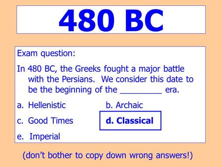 480 BC Exam question: In 480 BC, the Greeks fought a major battle with the Persians. We consider this date to be the beginning of the _________ era. Hellenistic.