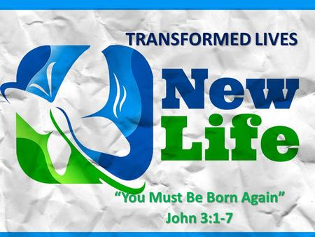 "TRANSFORMED LIVES ""You Must Be Born Again"" John 3:1-7."