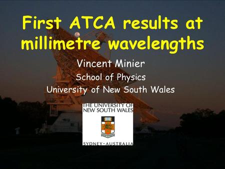 21 November 2002Millimetre Workshop 2002, ATNF First ATCA results at millimetre wavelengths Vincent Minier School of Physics University of New South Wales.