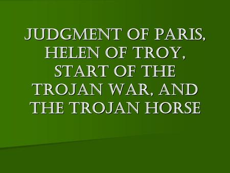 Judgment of Paris. Judgment of Paris, Helen of Troy, Start of the Trojan war, and the Trojan Horse.