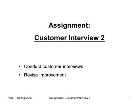 WUT - Spring, 2007Assignment: Customer Interview 21 Assignment: Customer Interview 2 Conduct customer interviews Revise improvement.