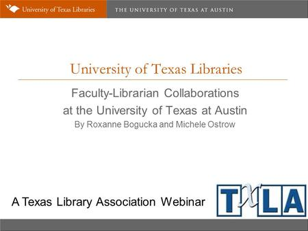 University of Texas Libraries Faculty-Librarian Collaborations at the University of Texas at Austin By Roxanne Bogucka and Michele Ostrow A Texas Library.