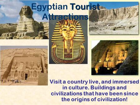 Tourist Egyptian Tourist Attractions Visit a country live, and immersed in culture. Buildings and civilizations that have been since the origins of civilization!
