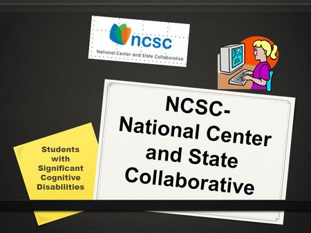 NCSC- National Center and State Collaborative Students with Significant Cognitive Disabilities.