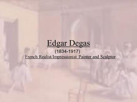 Edgar Degas French Realist/Impressionist Painter and Sculptor (1834-1917)