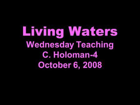 Living Waters Wednesday Teaching C. Holoman-4 October 6, 2008.