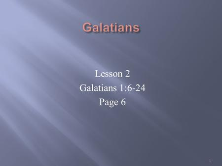 Lesson 2 Galatians 1:6-24 Page 6 1. Gal 1:6-7 I marvel that ye are so soon removed from him that called you into the grace of Christ unto another gospel:
