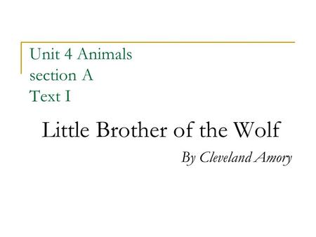 Unit 4 Animals section A Text I Little Brother of the Wolf By Cleveland Amory.