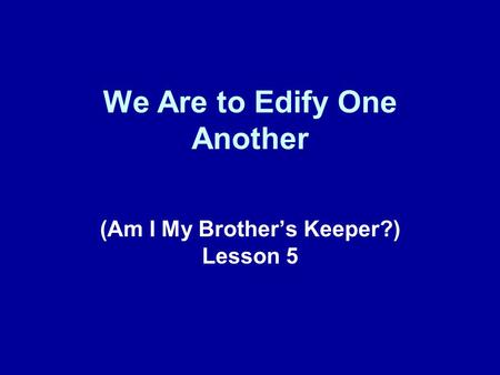 We Are to Edify One Another (Am I My Brother's Keeper?) Lesson 5.