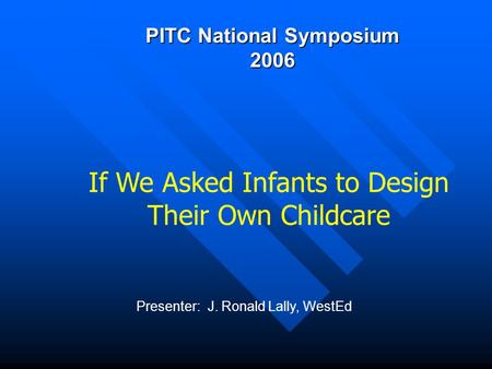 PITC National Symposium 2006 Presenter: J. Ronald Lally, WestEd If We Asked Infants to Design Their Own Childcare.